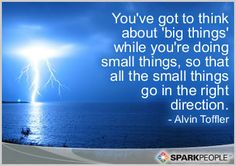 You've got to think about 'big things' while you're doing small things, so that all the small things go in the right direction.
