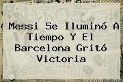 http://tecnoautos.com/wp-content/uploads/imagenes/tendencias/thumbs/messi-se-ilumino-a-tiempo-y-el-barcelona-grito-victoria.jpg Barcelona. Messi se iluminó a tiempo y el Barcelona gritó victoria, Enlaces, Imágenes, Videos y Tweets - http://tecnoautos.com/actualidad/barcelona-messi-se-ilumino-a-tiempo-y-el-barcelona-grito-victoria/