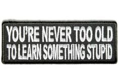 You're never too old to learn something stupid - Biker Sayings patch