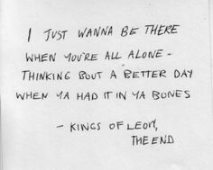 *I Just Wanna Be There When You´re All Alone, Thinking Bout A Better Day When Ya Had It In Ya Bones* - Kings Of Leon/The End #Lyric