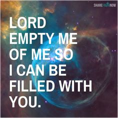 God and Jesus Christ: Lord empty me of me so i can be filled with you.