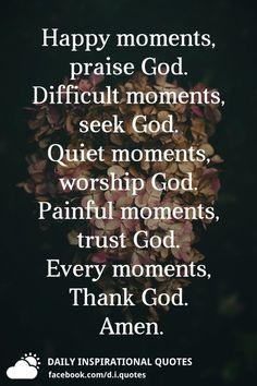 Happy moments, praise God. Difficult moments, seek God. Quiet moments, worship God. Painful moments, trust God. Every moments, Thank God. Amen.