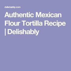 Authentic Mexican Flour Tortilla Recipe   Delishably