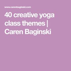 40 creative yoga class themes | Caren Baginski