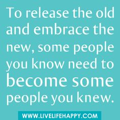 To release the old and embrace the new, some people you know need to become some people you knew...