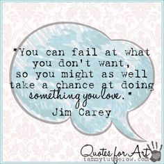 You can fail at what you don't want, so you might as well take a chance at doing…