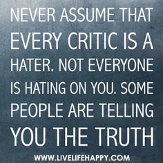 """""""Never Assume That Every Critic is a Hater. Not Everyone is Hating on You. Some People Are Telling You the TRUTH!""""  ---If you have haters, you need to realize that there is a reason you have them and that you are the common denominator amongst all your haters."""