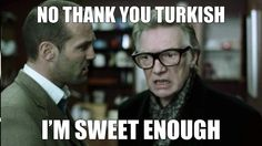 Brick Top's reply to Turkish when asked if he would like sugar with his tea. Good stuff!!