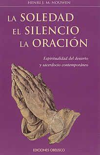 La soledad-El silencio- La oración de Henri J.M.Nouwen editado por Obelisco.La soledad, el silencio y la oración, disciplinas que nos enseñarán a mantenernos firmes, a decir palabras de salvación y a encarar la vida con laesperanza, valentía y confianza.