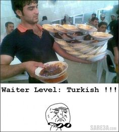 ...um, wow! This makes our mexican waiters look like amatuers. Waiter Level : Turkish