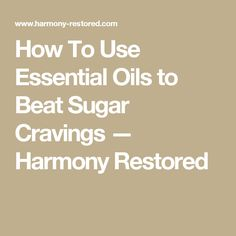 How To Use Essential Oils to Beat Sugar Cravings — Harmony Restored