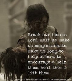Break our hearts and make us compassionate, Jesus!