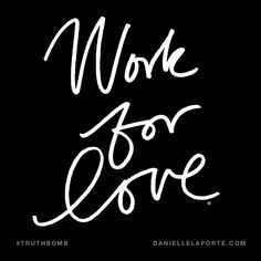 Work for love. Subscribe: DanielleLaPorte.com #Truthbomb #Words #Quotes