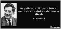 La capacidad de percibir o pensar de manera diferente es más importante que el conocimiento adquirido (David Bohm)