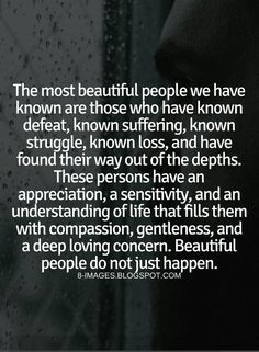 Quotes The most beautiful people we have known are those who have known defeat, known suffering, known struggle, known loss, and have found their way out of the depths. These persons have an appreciation, a sensitivity, and an understanding of life that fills them with compassion, gentleness, and a deep loving concern. Beautiful people do not just happen.