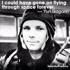 """howstuffworks: """" """"I could have gone on flying through space forever."""" — Yuri Gagarin, cosmonaut and first man in space (born 3/9/1934) """""""