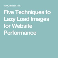 Five Techniques to Lazy Load Images for Website Performance