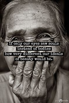 If only our eyes saw souls instead of bodies. How very different our ideals of beauty would be.