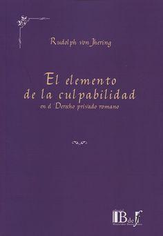 Jhering, Rudolf von, 1818-1892. El elemento de la culpabilidad en el derecho privado romano. Buenos Aires : B de F, 2013.