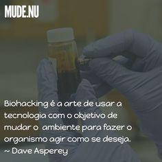 Biohacking é a arte de usar a tecnologia com o objetivo de mudar o ambiente tanto dentro quanto fora do corpo para assumir o controle do organismo e fazê-lo agir como se deseja.  Dave Asperey