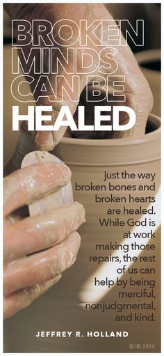 """Broken minds can be healed just the way broken bones and broken hearts are healed. While God is at work making those repairs, the rest of us can help by being merciful, nonjudgmental, and kind."" -Elder Jeffrey R. Holland, ""Like a Broken Vessel"" Lds Quotes, Quotable Quotes, Inspirational Quotes, Faith Quotes, Prophet Quotes, Gospel Quotes, Mormon Quotes, Journey Quotes, Happy Quotes"