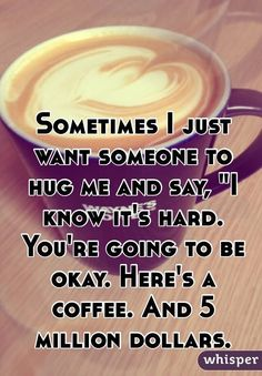 Sometimes I Just Want Someone To Say funny quotes quote coffee money crazy funny quote funny quotes funny sayings humor