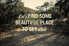 Let's Find Some Beautiful Place to Get Lost...