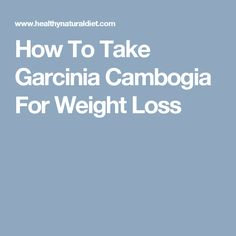 How To Take Garcinia Cambogia For Weight Loss