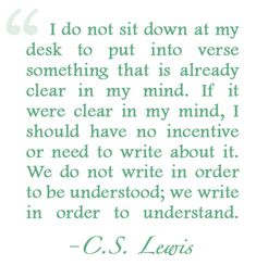 """I do not sit down at my desk to put into verse something that is already clear in my mind. If it were clear in my mind, I should have no incentive or need to write about it. We do not write in order to be understood; we write in order to understand."" C. S. Lewis"