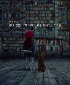 Keep close the ones who believe in you.