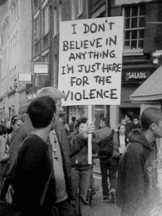 """""""I don't believe in anything. I'm just here for the violence"""""""