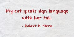 My cat speaks sign language with her tail. - Robers A. Stern