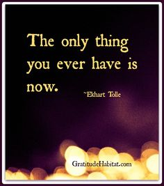 The only thing you ever have is now. ~Eckhart Tolle Visit us at: www.GratitudeHabitat.com #now #Eckhart-Tolle #Gratitude-Habitat