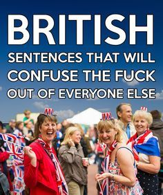 61 British Sentences That Will Confuse The Fuck Out Of Everyone Else