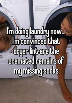 """I'm doing laundry now... I'm convinced that dryer lint are the cremated remains of my missing socks"""