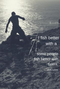 """""""I fish better with a lit cigar; some people fish better with talent."""" -Nick Lyons"""