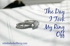 Love this article from my friend....! The Day I Took My Ring Off - and what I really learned    rebekahmhallberg.com