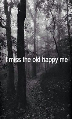 I miss the old happy me.