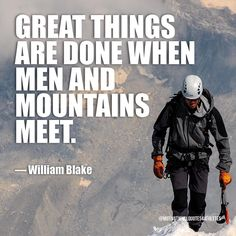 Great things are done when men and mountains meet.  William Blake