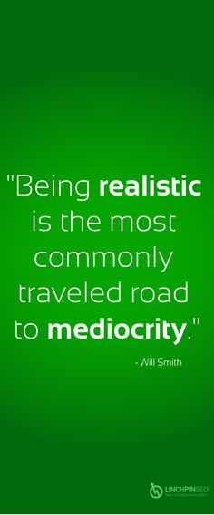 Being realistic is the most commonly traveled road to mediocrity. - Will Smith