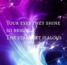 Your eyes they shine so bright, the stars get jealous