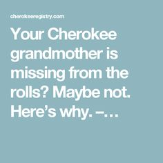 Your Cherokee grandmother is missing from the rolls? Maybe not. Here's why. –…