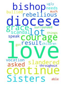 Dear Sisters-      Please continue to - Dear Sisters Please continue to pray for our Bishop Michael who has found himself in a very difficult diocese surrounded by rebellious priests. There is a lot of scandal in this diocese and God asked me to shine the light of Truth on some of the dangerous to children ugly things that were happening. I got bullied out and slandered as a result. Please pray that our Bishop would have the LOVE of the GOOD SHEPHERDand the COURAGE of the RISEN CHRIST to be…