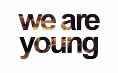 """""""tonight! we are young! so let's set the world on fire, we can burn brighter than the sun""""    """"We are young, we run free  Stay up late, we don't sleep,  Got our friends, got the night,  We'll be alright"""""""