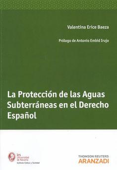 La proteccion de las aguas subterráneas en el derecho español / Valentina Erice Baeza ; prólogo, Antonio Embid Irujo. - Pamplona : Aranzadi, 2013