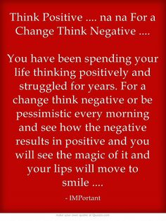 Think Positive .... na na For a Change Think Negative .... You have been spending your life thinking positively and struggled for years. For a change think negative or be pessimistic every morning and see how the negative results in positive and you will see the magic of it and your lips will move to smile ....