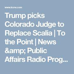 Trump picks Colorado Judge to Replace Scalia   To the Point   News & Public Affairs Radio Program   KCRW   KCRW
