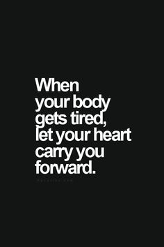 Clear your mind here - when your body gets tired let your heart carry you forward.