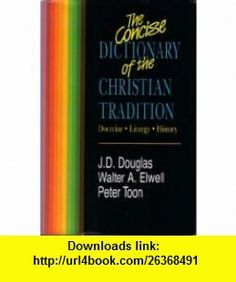 The Concise Dictionary of the Christian Tradition Doctrine, Liturgy, History (9780310443209) J. D. Douglas, Walter A. Elwell, Peter Toon , ISBN-10: 0310443202  , ISBN-13: 978-0310443209 ,  , tutorials , pdf , ebook , torrent , downloads , rapidshare , filesonic , hotfile , megaupload , fileserve
