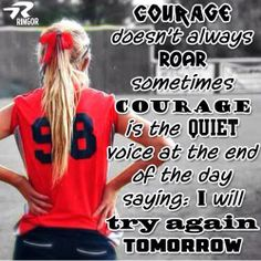 "Courage doesn't always ROAR, sometimes courage is the quiet voice at the end of the day saying, ""I will try again tomorrow"".  #Softballstrong @RINGOR"